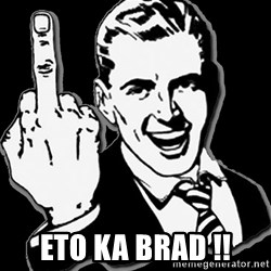 fuck you guy -  Eto ka Brad !!