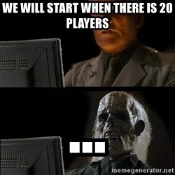 Waiting For - WE WILL START WHEN THERE IS 20 PLAYERS ...