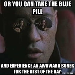 """Morpheus """"what if I told you"""" - Or you can take the blue pill And experience an awkward boner for the rest of the day."""