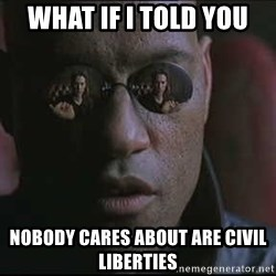 """Morpheus """"what if I told you"""" - WHAT IF I TOLD YOU NOBODY CARES ABOUT ARE CIVIL LIBERTIES"""