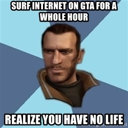 Niko - surf internet on gta for a whole hour realize you have no life