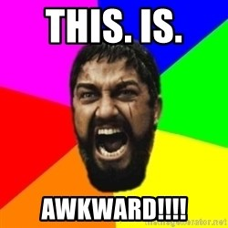 sparta - THIS. IS.  AWKWARD!!!!