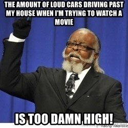 Too high - The amount of loud cars driving past my house when i'm trying to watch a movie is too damn high!