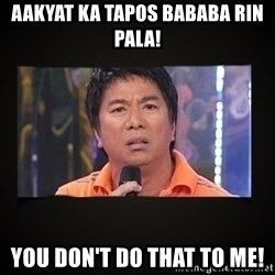 Willie Revillame me - aakyat ka tapos bababa rin pala! YOU DOn't do that to me!