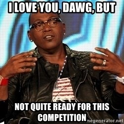 Randy Jackson - I love you, DAWG, but NOT QUITE READY FOR THIS COMPETITION