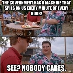 See? Nobody Cares - The government has a machine that spies on us every minute of every hour! See? Nobody cares.