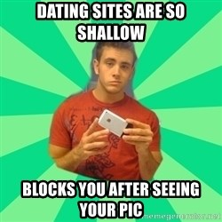 Gay Dating Site Member - DATING SITES ARE SO SHALLOW BLOCKS YOU AFTER SEEING YOUR PIC
