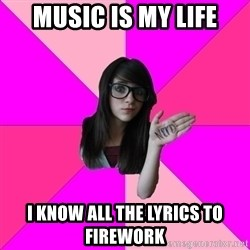 Idiot Nerd Girl - Music is my life I know all the lyrics to firework