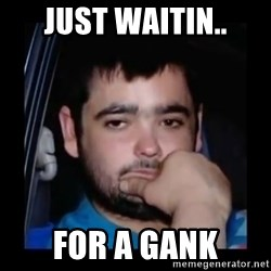 just waiting for a mate - Just Waitin.. For A Gank