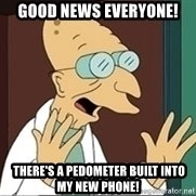 Professor Farnsworth - good news everyone!  there's a pedometer built into my new phone!