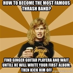 GKDJFGSKDJH - How to become the most famous thrash band? Find ginger guitar playera and wait untill he will write your first album. Then kick him off