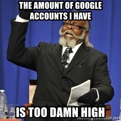Rent Is Too Damn High - the amount of google accounts i have is too damn high