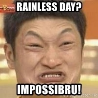 Impossibru Meme - rainless day? impossibru!