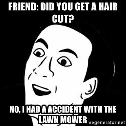 you don't say meme - friend: did you get a hair cut? no, i had a accident with the lawn mower
