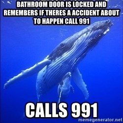 super dumb humpback whale - bathroom door is locked and remembers if theres a accident about to happen call 991 calls 991