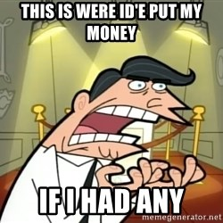 Timmy turner's dad IF I HAD ONE! - this is were id'e put my  money IF I HAD ANY