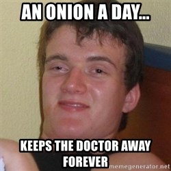 Really highguy - an onion a day... keeps the doctor away Forever
