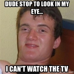 Really highguy - dude stop to look in my eye... i can't watch the tv