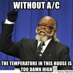 Too high - without a/c the temperature in this house is too damn high