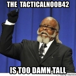 Too high - The  Tacticalnoob42 is too damn tall