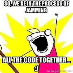 X ALL THE THINGS - so, we're in the process of jamming all the code together... :)