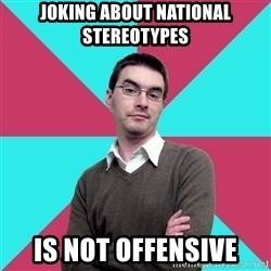 Privilege Denying Dude - Joking about national stereotypes is not offensive
