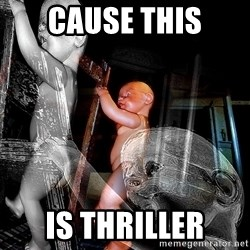 dead babies - CAUSE THIS IS THRILLER