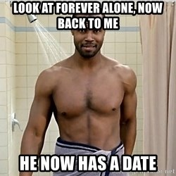 Old Spice Guy - LOOK AT FOREVER ALONE, NOW BACK TO ME HE NOW HAS A DATE