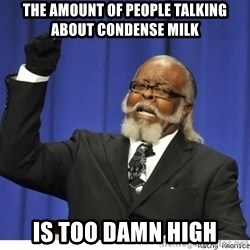 Too high - The amount of people talking about condense milk IS TOO DAMN HIGH