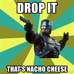 Robocop - drop it That's nacho cheese