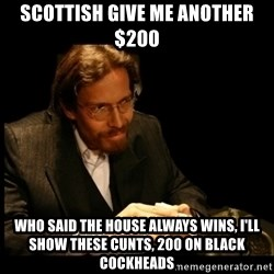 Cards Man - SCOTTISH GIVE ME ANOTHER $200  WHO SAID THE HOUSE ALWAYS WINS, I'LL SHOW THESE CUNTS, 200 ON BLACK COCKHEADS