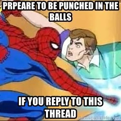 spiderman balls - prpeare to be punched in the balls if you reply to this thread