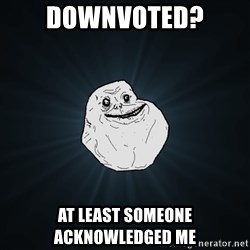 Forever Alone - Downvoted? At least someone acknowledged me