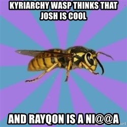 kyriarchy wasp - kyriarchy wasp thinks that josh is cool and rayqon is a ni@@a