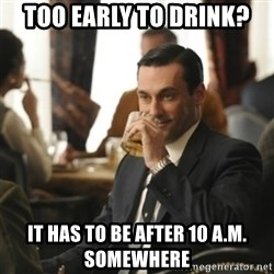 don draper drinking - Too early to drink? It has to be after 10 a.m. somewhere