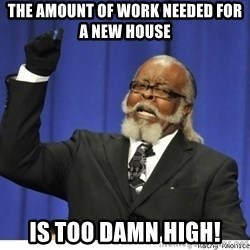 Too high - The amount of work needed for a new house IS TOO DAMN HIGH!