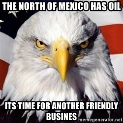 patriotic american eagle - THE NORTH OF MEXICO HAS OIL ITS TIME FOR ANOTHER FRIENDLY BUSINES
