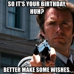 Dirty Harry - So It's Your Birthday, huh? Better Make Some Wishes.