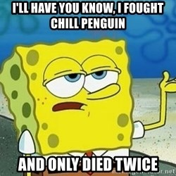 Spongebob I'll have you know meme - I'll have you know, I fought Chill Penguin And only died twice