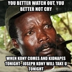 Good Guy Joe Kony - YOU BETTER WATCH OUT, YOU BETTER NOT CRY WHEN KONY COMES AND KIDNAPES  TONIGHT , JOSEPH KONY WILL TAKE U TONIGHT