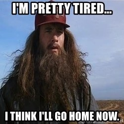 Forrest Gump Hobo - I'm pretty tired... I think I'll go home now.