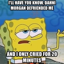 I'll have you know Spongebob - I'll have you know, Dahni Morgan defriended me and I only cried for 20 minutes