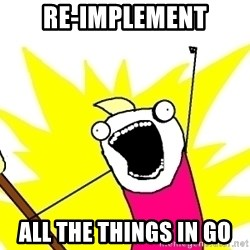 X ALL THE THINGS - re-implement ALL the things in Go