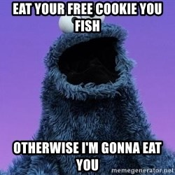 Cookie Monster Advice - Eat your free Cookie you fish Otherwise I'm gonna eat you