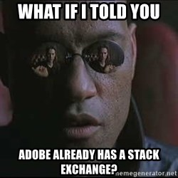 """Morpheus """"what if I told you"""" - what if i told you adobe already has a stack exchange?"""