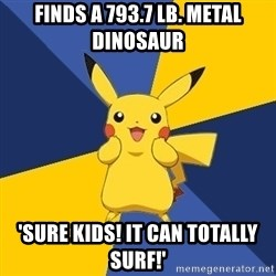 Pokemon Logic  - Finds a 793.7 lb. metal dinosaur 'SURE KIDS! IT CAN TOTALLY SURF!'
