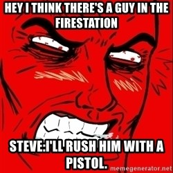 Rage Face - Hey I think there's a guy in the firestation steve:I'LL RUSH HIM WITH A PISTOL.