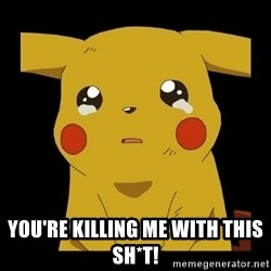 Pikachu crying -  You're killing me with this sh*t!