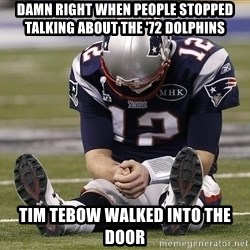 Sad Tom Brady - Damn Right when people stopped talking about the '72 dolphins Tim Tebow walked into the door