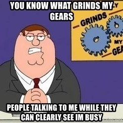 Grinds My Gears Peter Griffin - you know what grinds my gears people talking to me while they can clearly see im busy